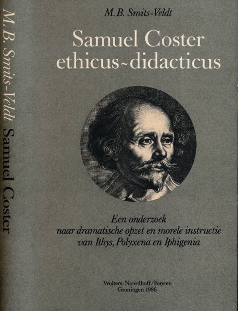 SMITS-VELDT, M.B. - Samuel Coster, ethicus-didacticus: Een onderzoek naar dramatische opzet en morele constructie van Ithys, Polyxena en Iphigenia.