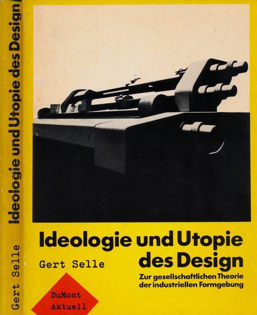 SELLE, GERT. - Ideologie und Utopie des Design: Zur gesellschaftlichen Theorie der industriellen Formgebung.