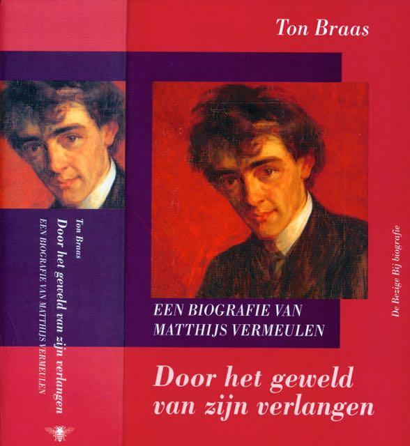 BRAAS, TON. - Door het Geweld van zijn Verlangen: Een biografie van Matthijs Vermeulen.